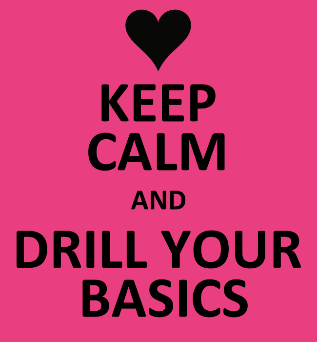 Keep calm and drill your basics!